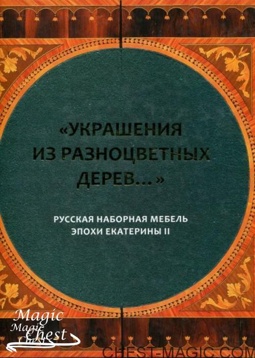 Украшения из разноцветных дерев… Русская наборная мебель эпохи Екатерины II
