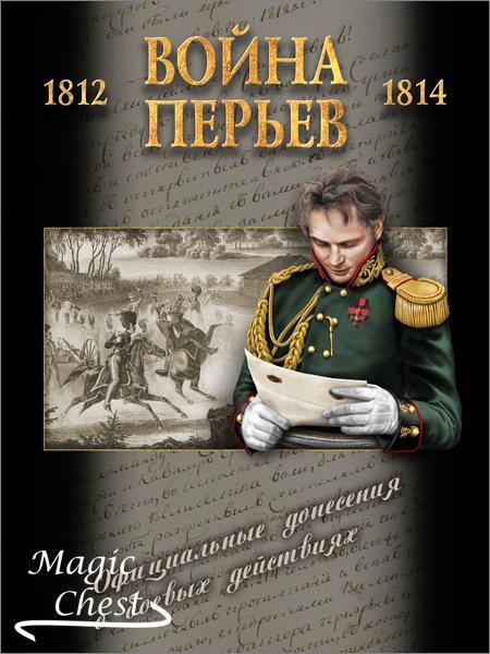 «Война перьев» Официальные донесения о боевых действиях 1812–1814 гг. Сборник документов