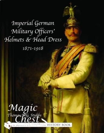 Imperial German Military Officers' Helmets and Headdress: 1871-1918