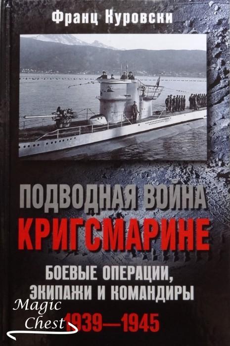 Подводная война Кригсмарине. Боевые операции, экипажи и командиры 1939-1945