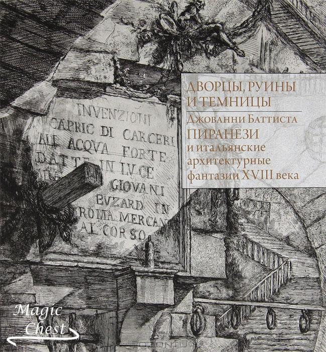 Дворцы, руины и темницы. Джованни Баттиста Пиранези и итальянские архитектурные фантазии XVIII века