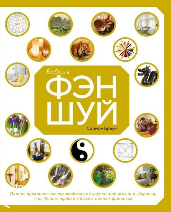 Библия Фэн-Шуй. Полное практическое руководство по улучшению жизни и здоровья, наведению порядка в доме и личных финансах