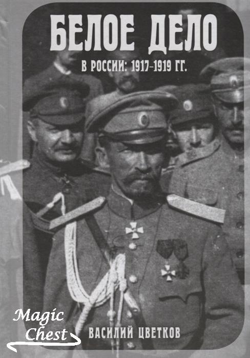 Цветков В. Белое дело в России: 1917-1919 гг.