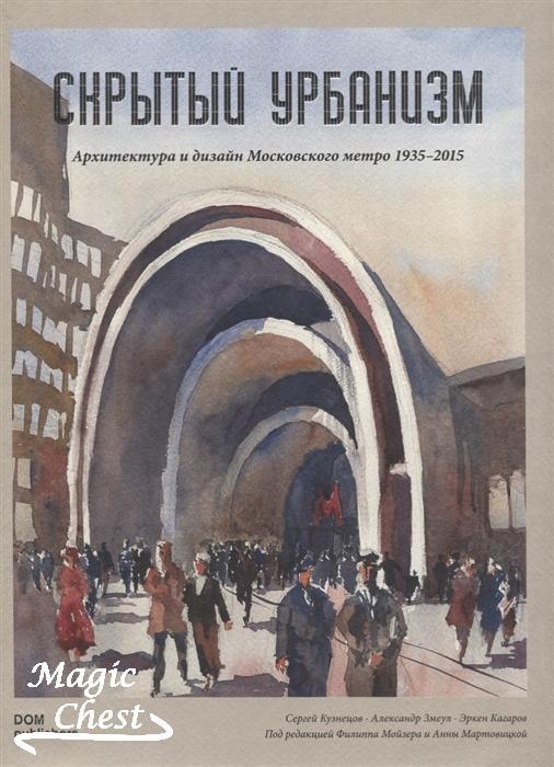 Скрытый урбанизм. Архитектура и дизайн Московского метро, 1935-2015