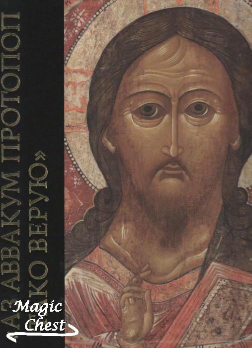 Аз Аввакум Протопоп тако верую. К 400-летию со дня рождения духовного лидера старообрядчества