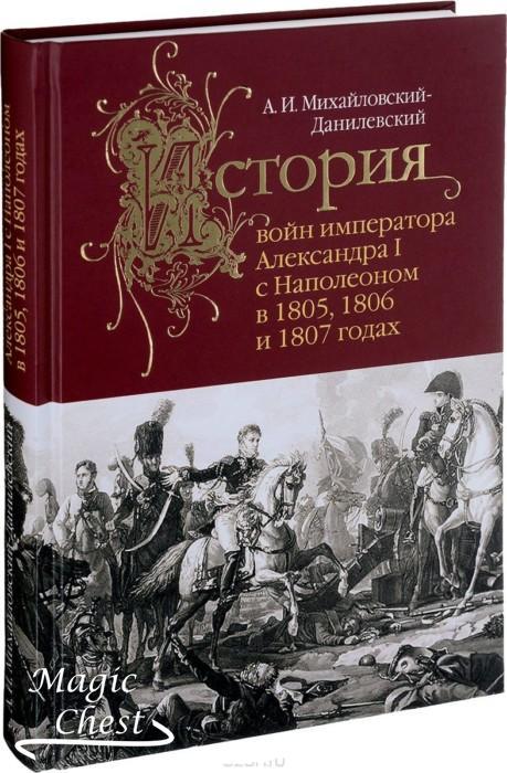 История войн императора Александра I с Наполеоном в 1805, 1806 и 1807 годах