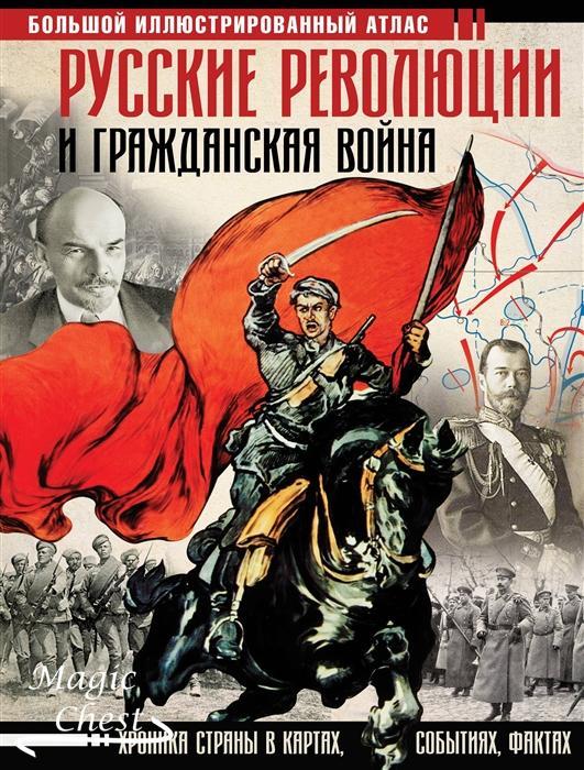 Русские революции и Гражданская война. Хроника страны в картах, событиях, фактах