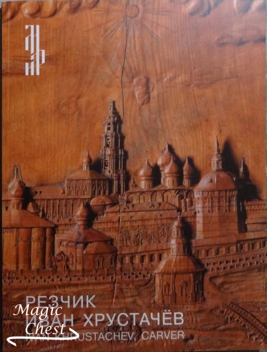 Резчик Иван Хрустачев. Ivan Khrustacheev, carver. Каталог выставки