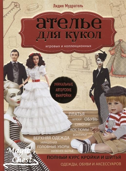 Ателье для кукол. Полный курс кройки и шитья одежды, обуви и аксессуаров с выкройками и описаниями