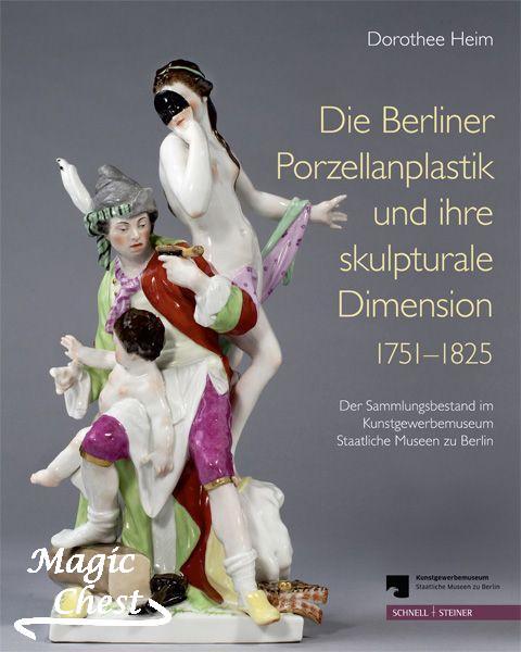 Die Berliner Porzellanplastik und ihre skulpturale Dimension 1751–1825. Der Sammlungsbestand des Kunstgewerbemuseums, Staatliche Museen zu Berlin