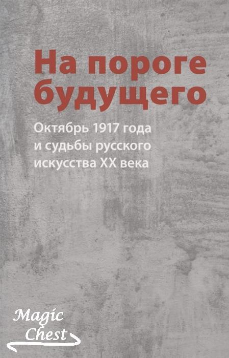 На пороге будущего. Октябрь 1917 года и судьбы русского искусства ХХ века