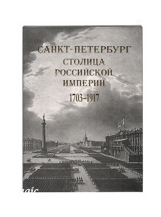 Санкт-Петербург — столица Российской империи в старинных гравюрах и фотографиях 1703-1917