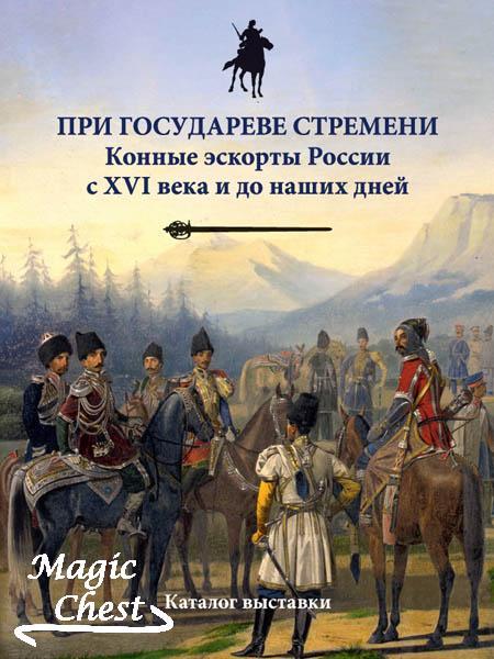 При государеве стремени. Конные эскорты России с XVI века и до наших дней. Каталог выставки